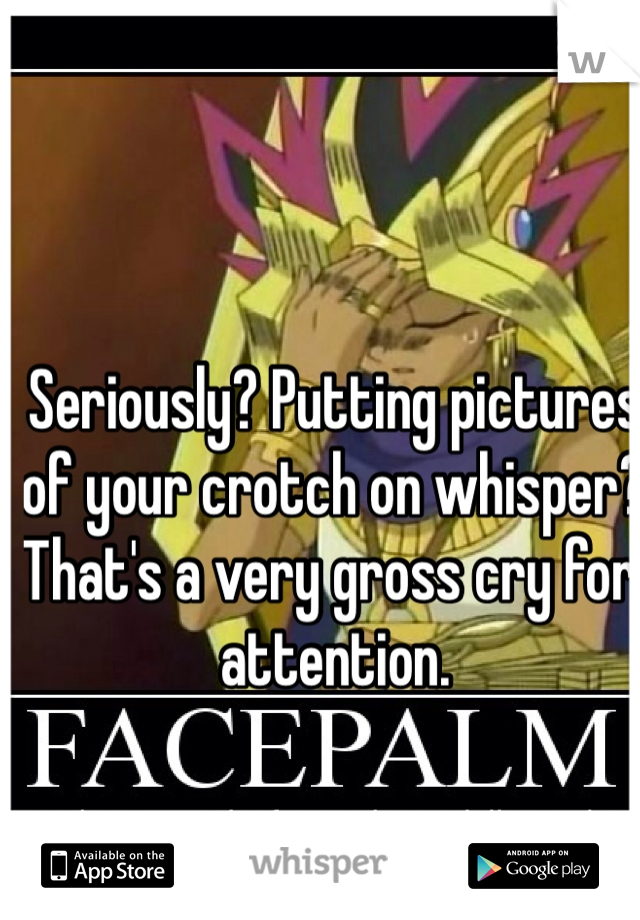 Seriously? Putting pictures of your crotch on whisper? That's a very gross cry for attention.