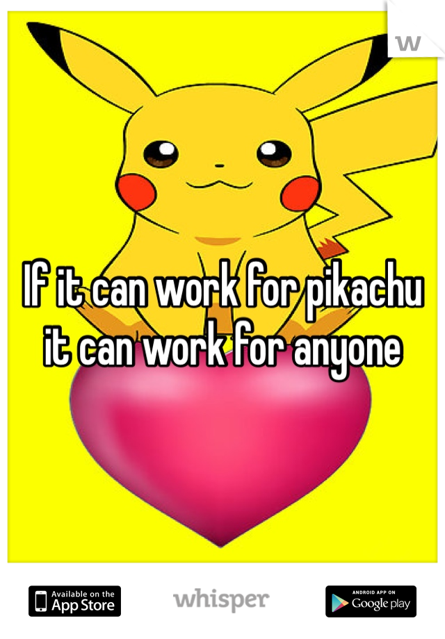 If it can work for pikachu it can work for anyone