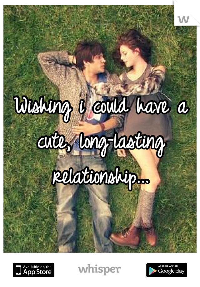 Wishing i could have a cute, long-lasting relationship...
