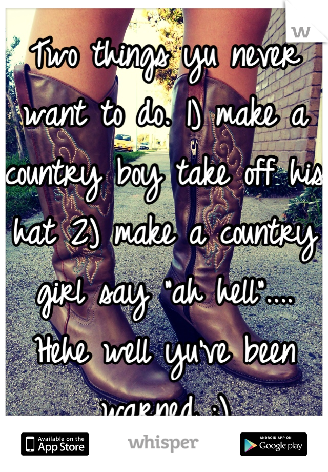 """Two things yu never want to do. 1) make a country boy take off his hat 2) make a country girl say """"ah hell"""".... Hehe well yu've been warned ;)"""