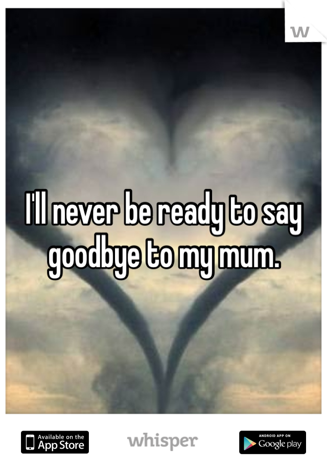 I'll never be ready to say goodbye to my mum.