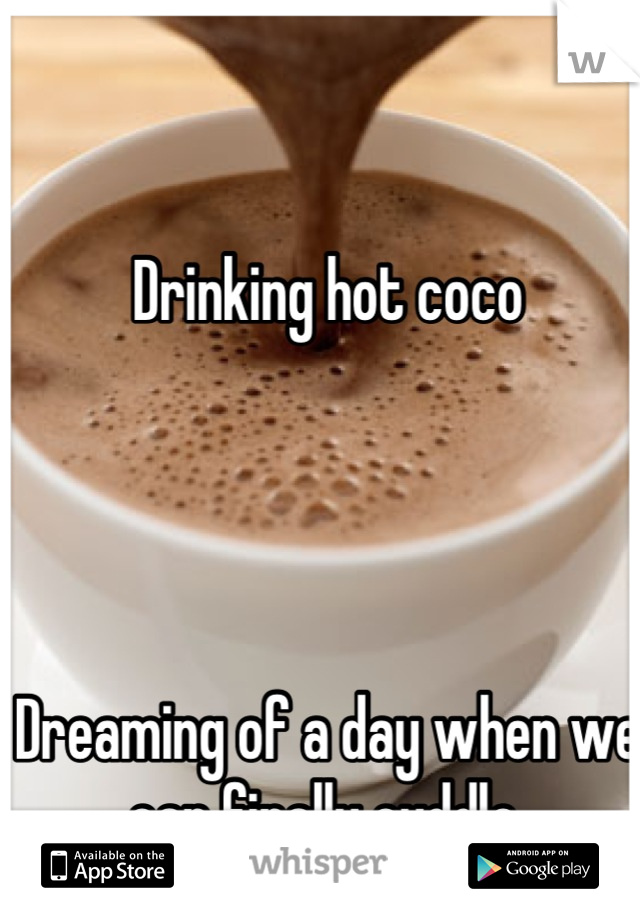 Drinking hot coco     Dreaming of a day when we can finally cuddle.