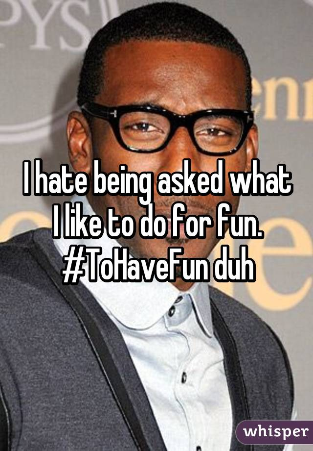 I hate being asked what I like to do for fun. #ToHaveFun duh