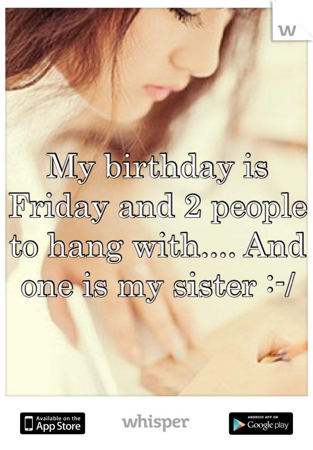 My birthday is Friday and 2 people to hang with.... And one is my sister :-/