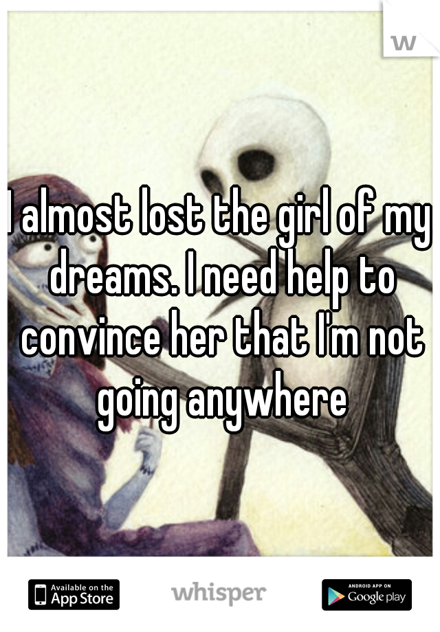 I almost lost the girl of my dreams. I need help to convince her that I'm not going anywhere