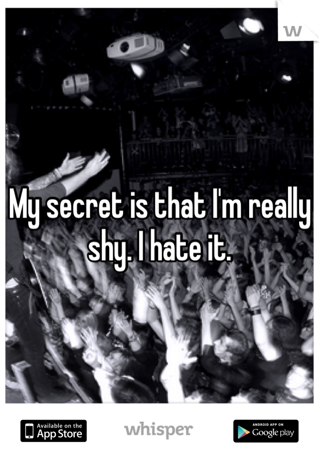 My secret is that I'm really shy. I hate it.