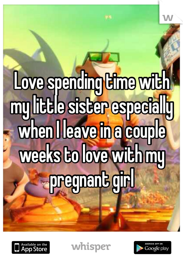 Love spending time with my little sister especially when I leave in a couple weeks to love with my pregnant girl