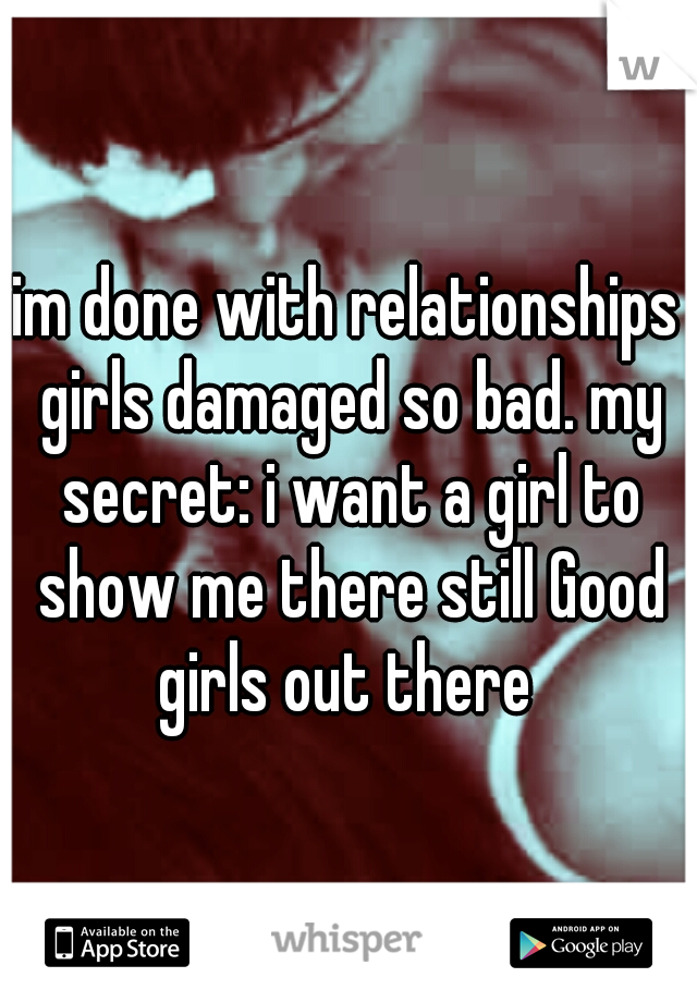 im done with relationships girls damaged so bad. my secret: i want a girl to show me there still Good girls out there