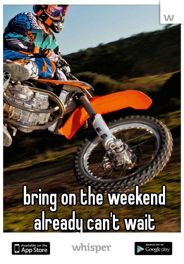 bring on the weekend already can't wait