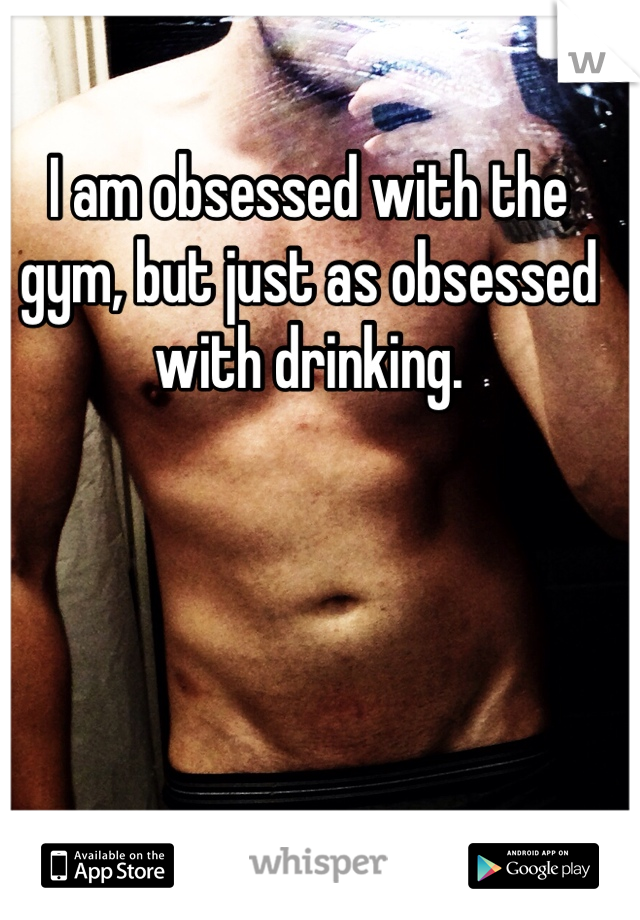I am obsessed with the gym, but just as obsessed with drinking.