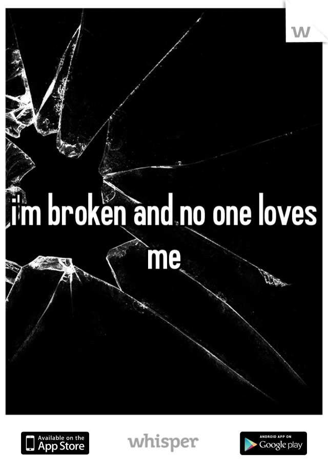 i'm broken and no one loves me