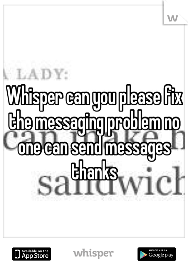 Whisper can you please fix the messaging problem no one can send messages thanks