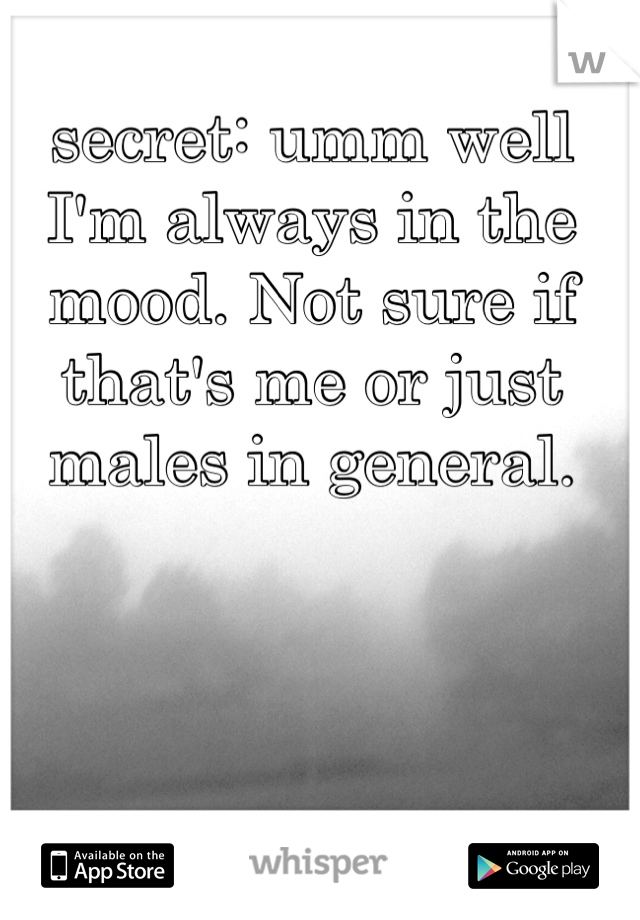 secret: umm well I'm always in the mood. Not sure if that's me or just males in general.