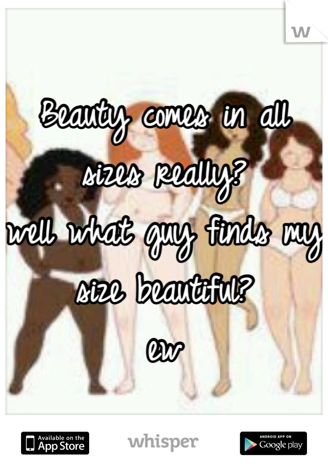 Beauty comes in all sizes really? well what guy finds my size beautiful?  ew