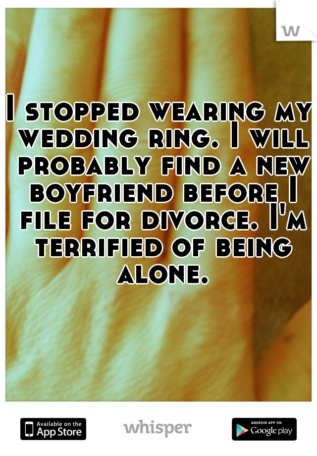 I stopped wearing my wedding ring. I will probably find a new boyfriend before I file for divorce. I'm terrified of being alone.