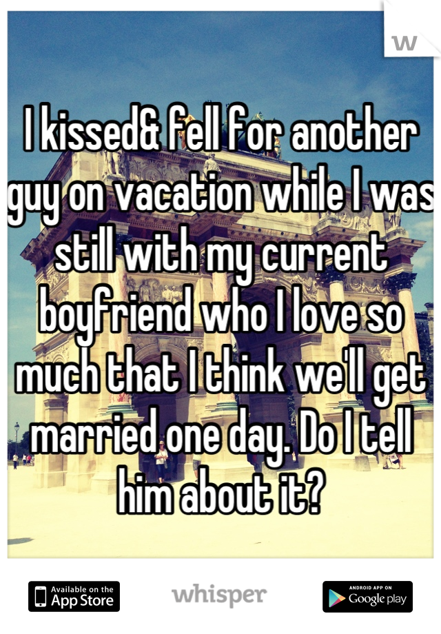 I kissed& fell for another guy on vacation while I was still with my current boyfriend who I love so much that I think we'll get married one day. Do I tell him about it?
