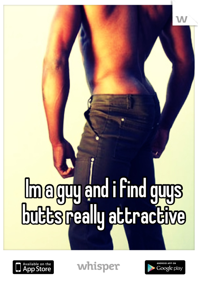 Im a guy and i find guys butts really attractive