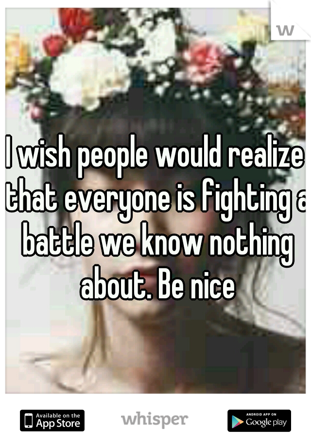 I wish people would realize that everyone is fighting a battle we know nothing about. Be nice