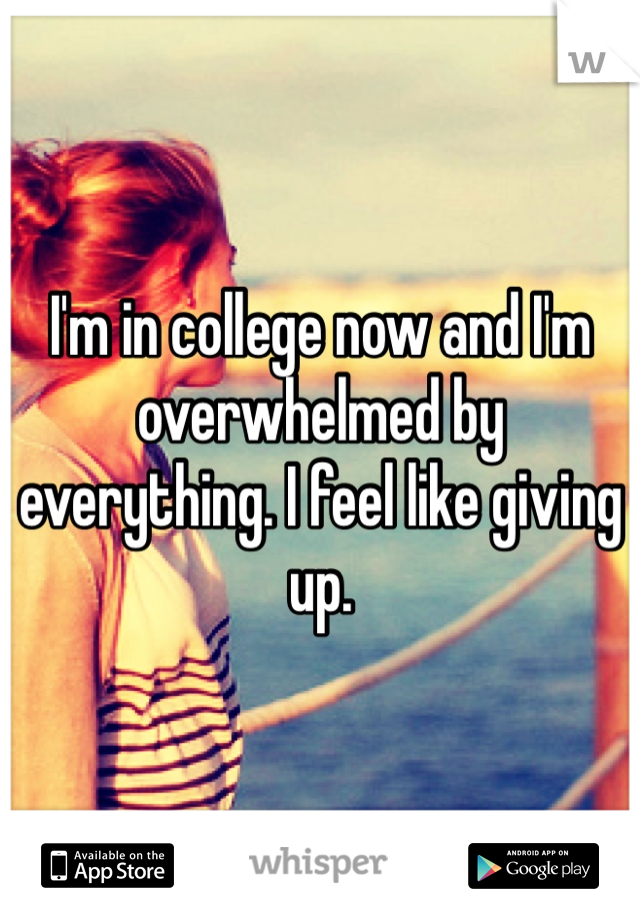 I'm in college now and I'm overwhelmed by everything. I feel like giving up.