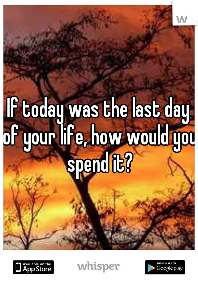 If today was the last day of your life, how would you spend it?