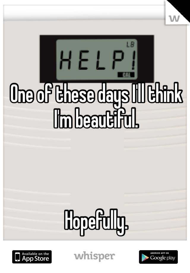 One of these days I'll think I'm beautiful.     Hopefully.