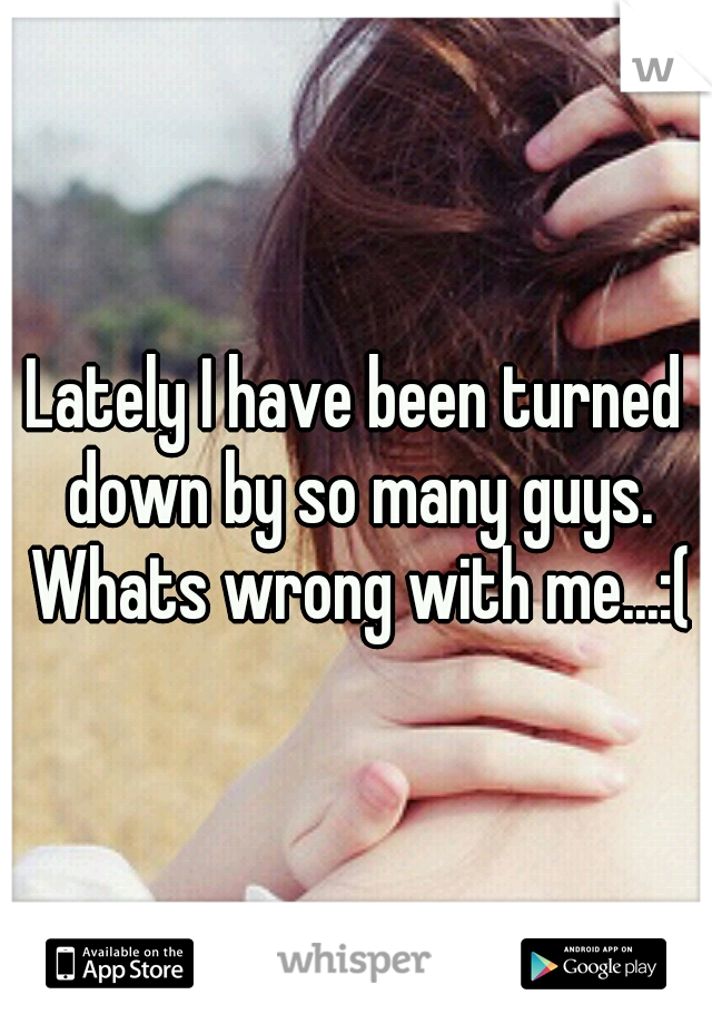 Lately I have been turned down by so many guys. Whats wrong with me...:(