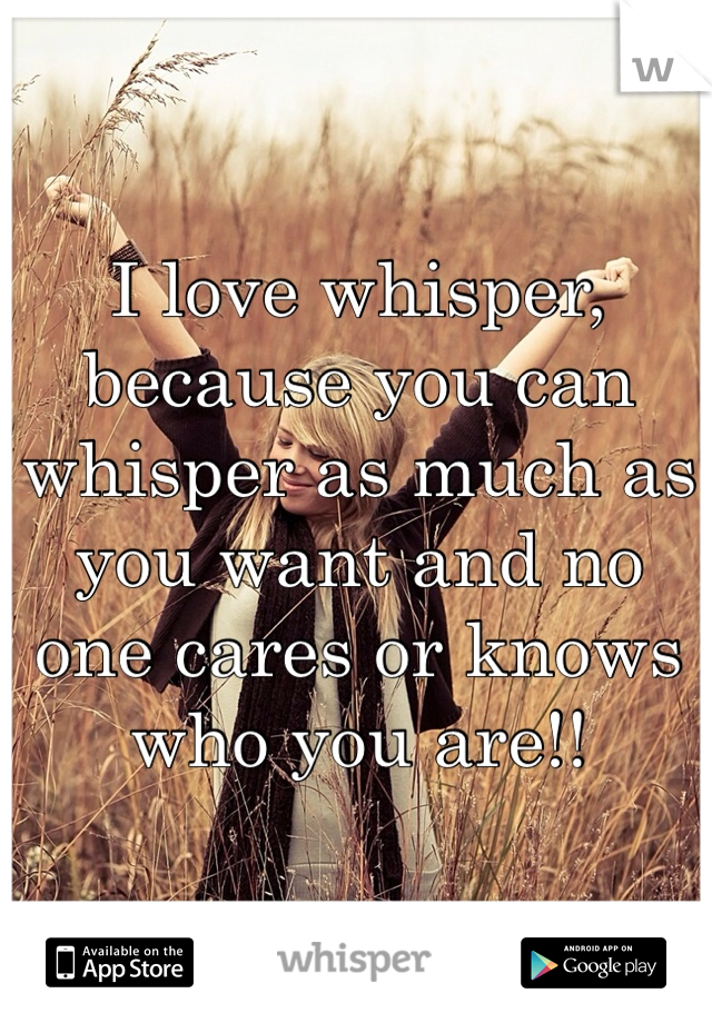 I love whisper, because you can whisper as much as you want and no one cares or knows who you are!!