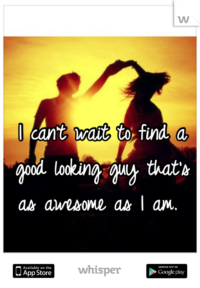 I can't wait to find a good looking guy that's as awesome as I am.