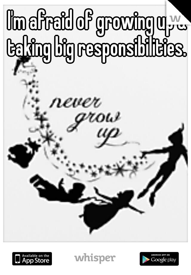 I'm afraid of growing up & taking big responsibilities.