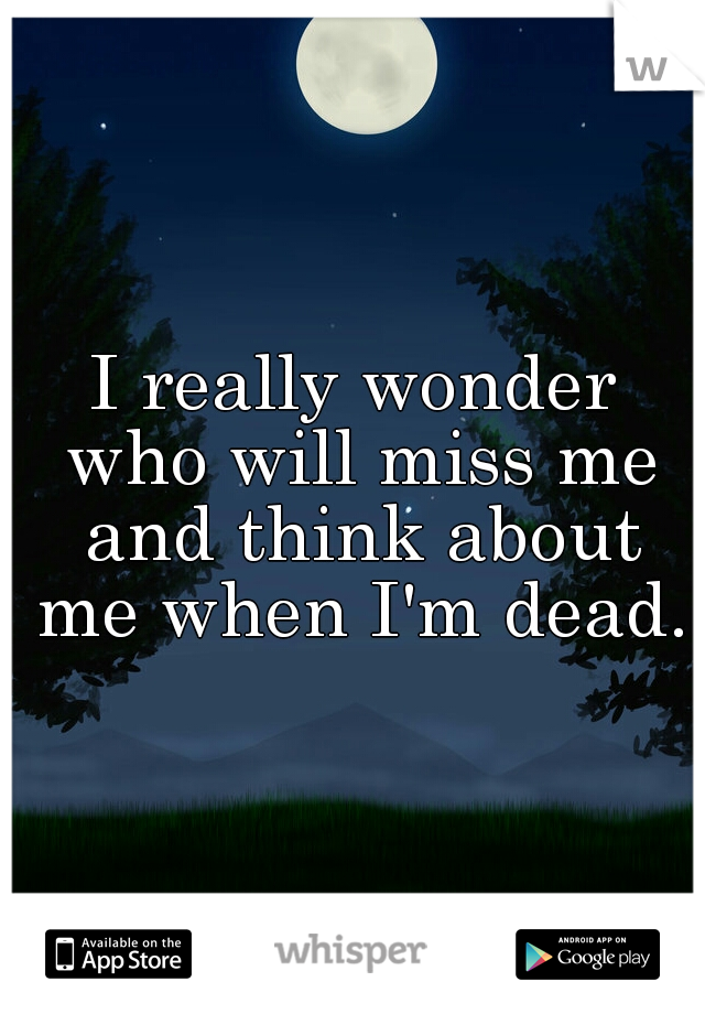 I really wonder who will miss me and think about me when I'm dead.