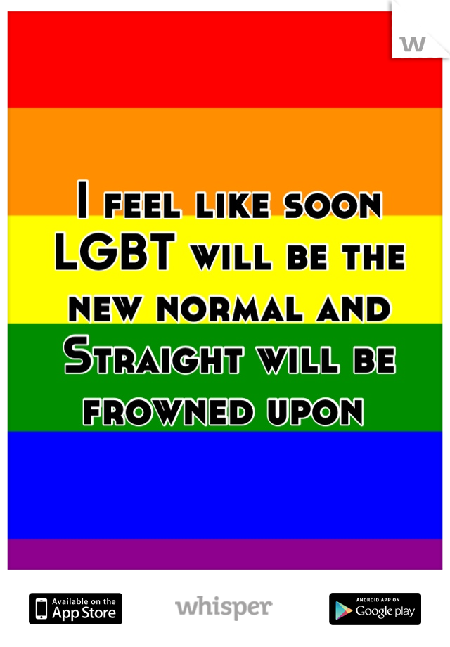 I feel like soon LGBT will be the new normal and Straight will be frowned upon