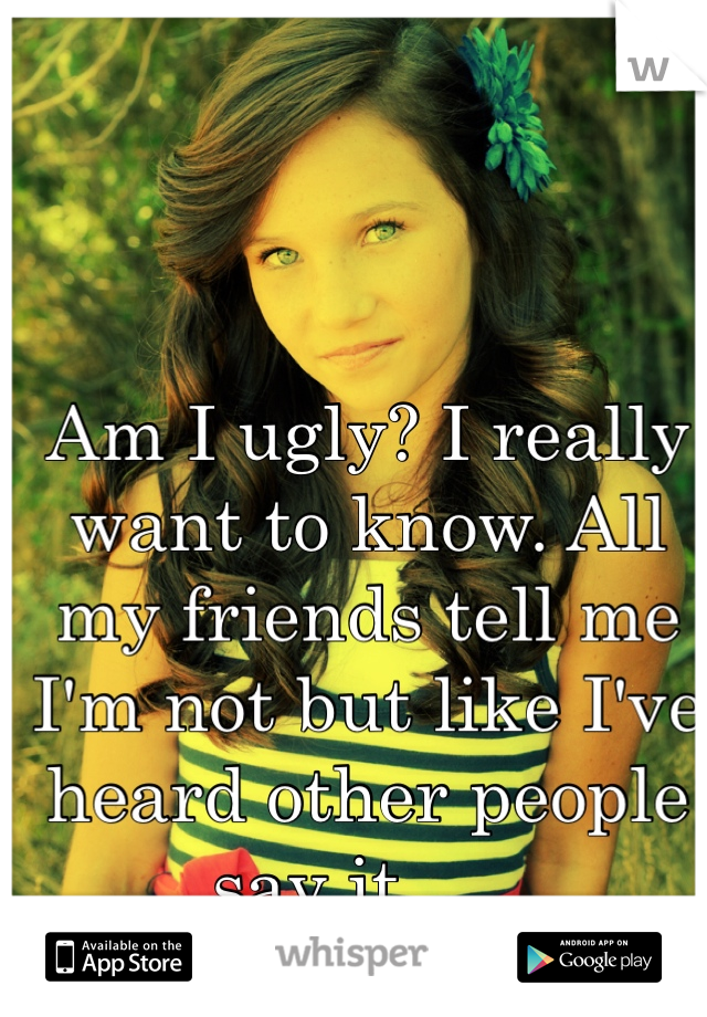 Am I ugly? I really want to know. All my friends tell me I'm not but like I've heard other people say it......
