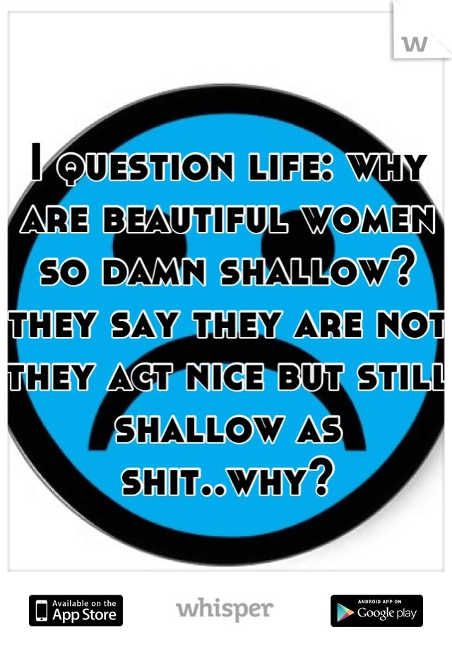 I question life: why are beautiful women so damn shallow? they say they are not they act nice but still shallow as shit..why?