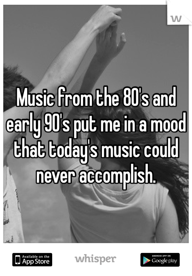 Music from the 80's and early 90's put me in a mood that today's music could never accomplish.