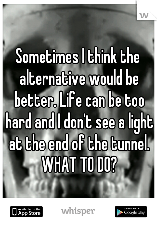 Sometimes I think the alternative would be better. Life can be too hard and I don't see a light at the end of the tunnel. WHAT TO DO?
