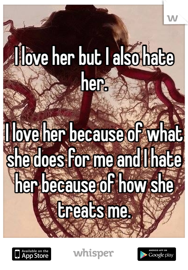 I love her but I also hate her.   I love her because of what she does for me and I hate her because of how she treats me.