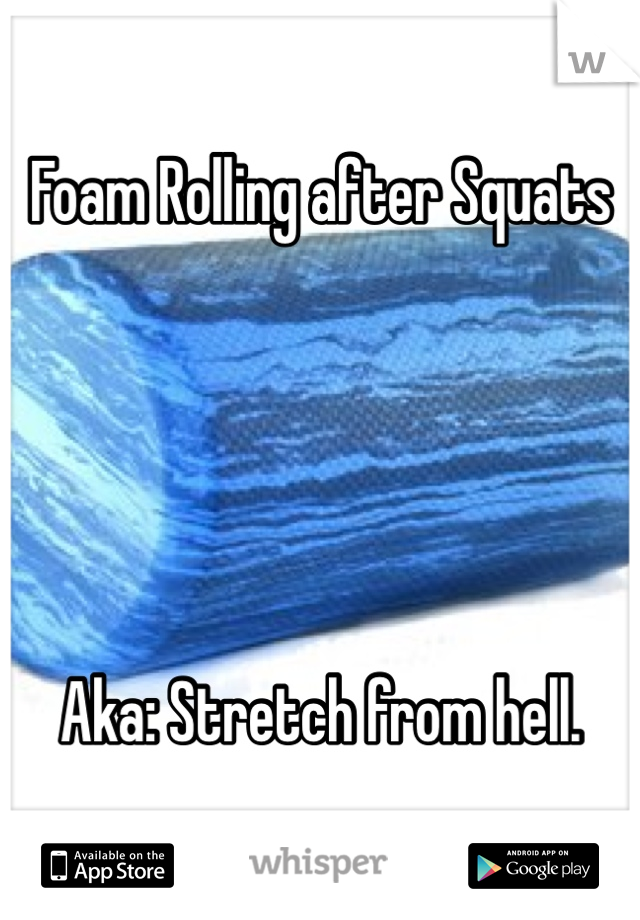 Foam Rolling after Squats      Aka: Stretch from hell.