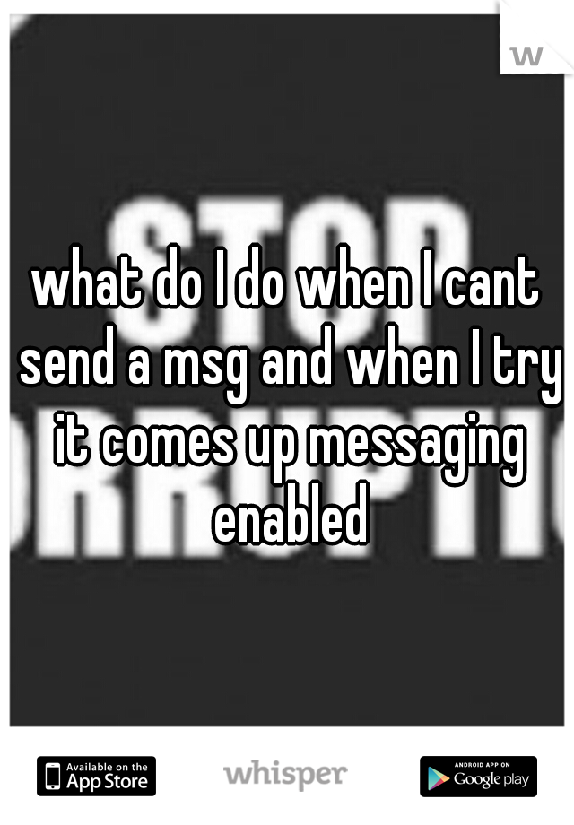 what do I do when I cant send a msg and when I try it comes up messaging enabled