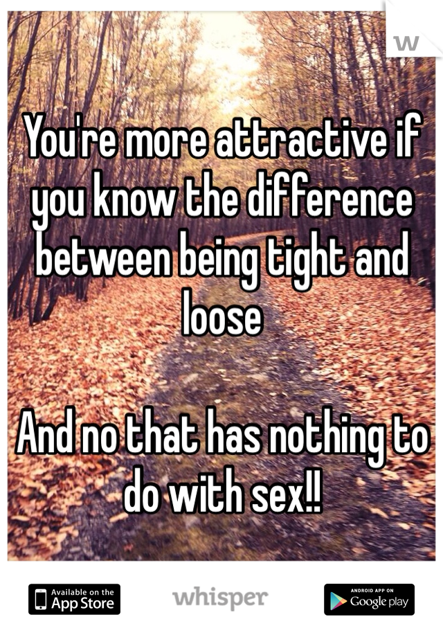 You're more attractive if you know the difference between being tight and loose  And no that has nothing to do with sex!!
