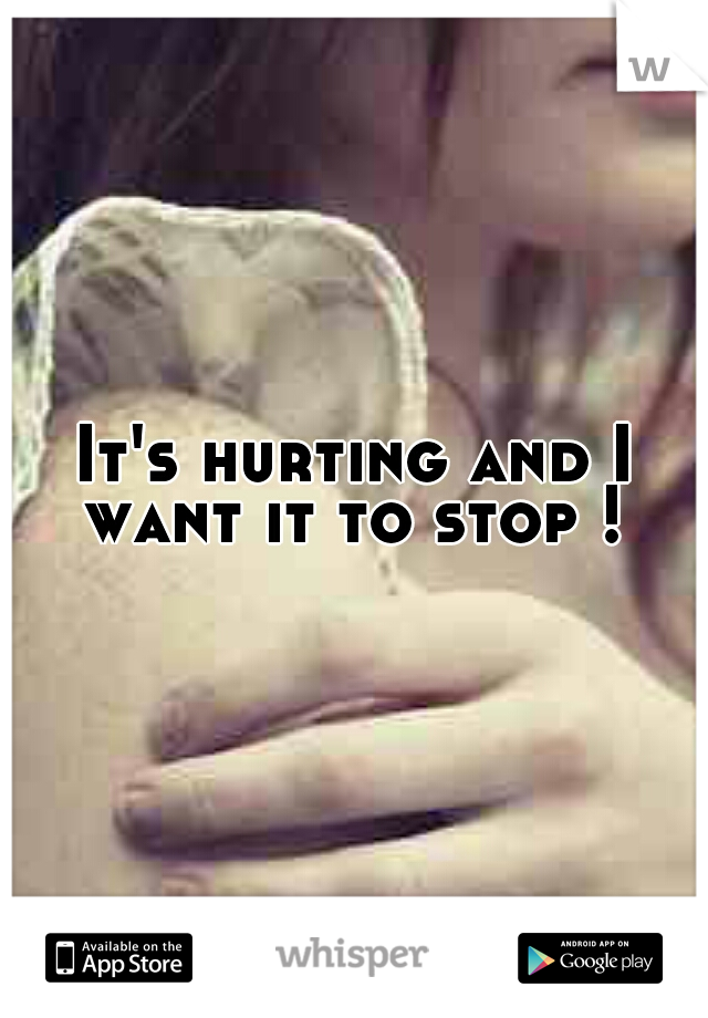 It's hurting and I want it to stop !