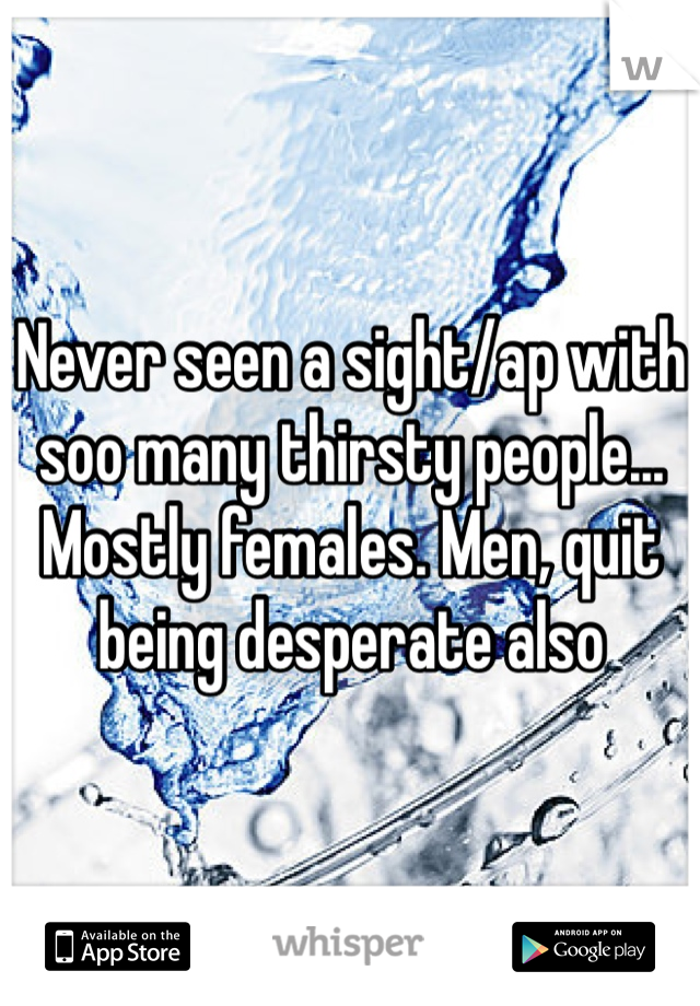 Never seen a sight/ap with soo many thirsty people... Mostly females. Men, quit being desperate also