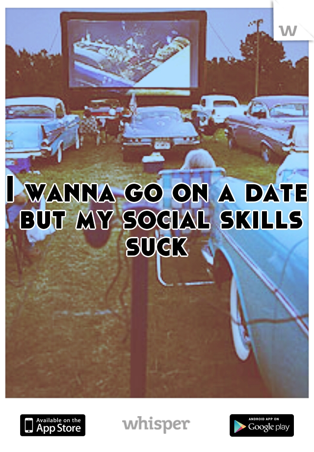 I wanna go on a date but my social skills suck