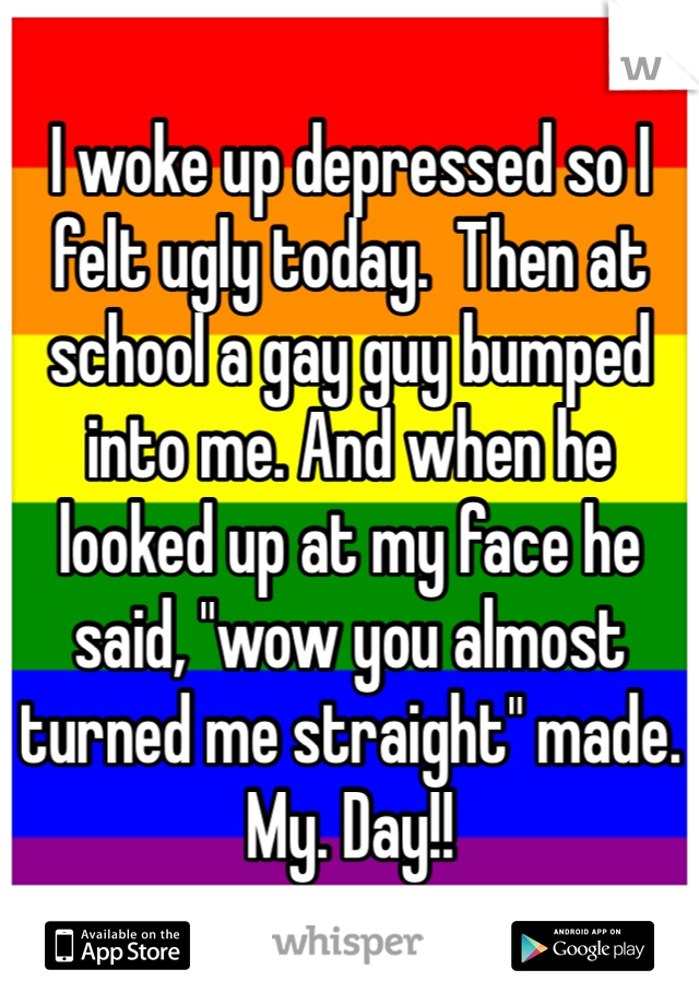 """I woke up depressed so I felt ugly today.  Then at school a gay guy bumped into me. And when he looked up at my face he said, """"wow you almost turned me straight"""" made. My. Day!!"""