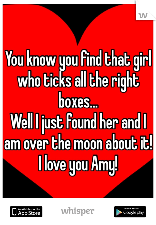 You know you find that girl who ticks all the right boxes... Well I just found her and I am over the moon about it! I love you Amy!
