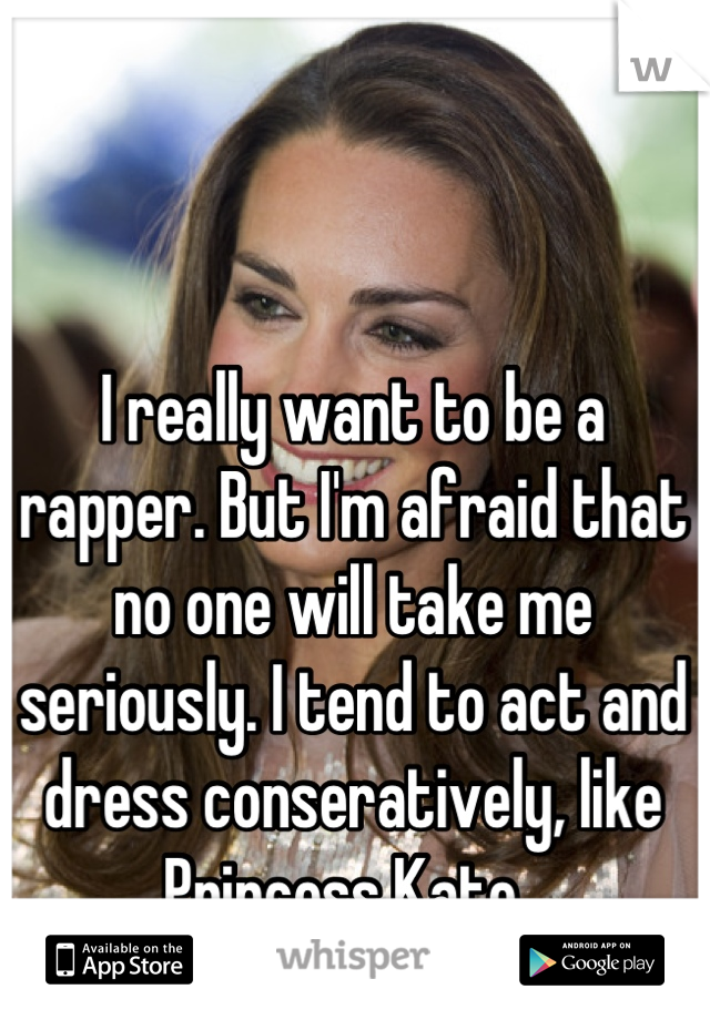 I really want to be a rapper. But I'm afraid that no one will take me seriously. I tend to act and dress conseratively, like Princess Kate.
