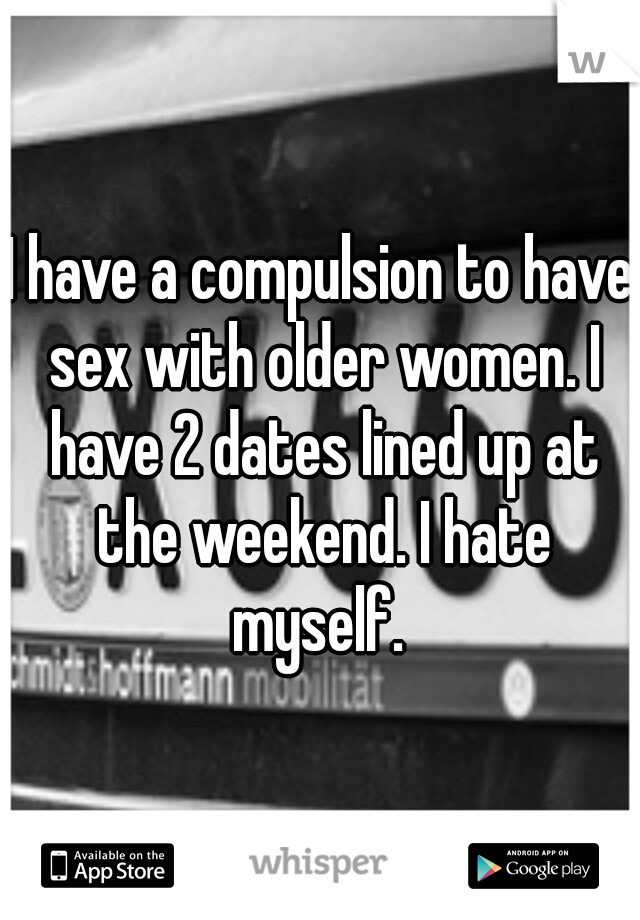 I have a compulsion to have sex with older women. I have 2 dates lined up at the weekend. I hate myself.