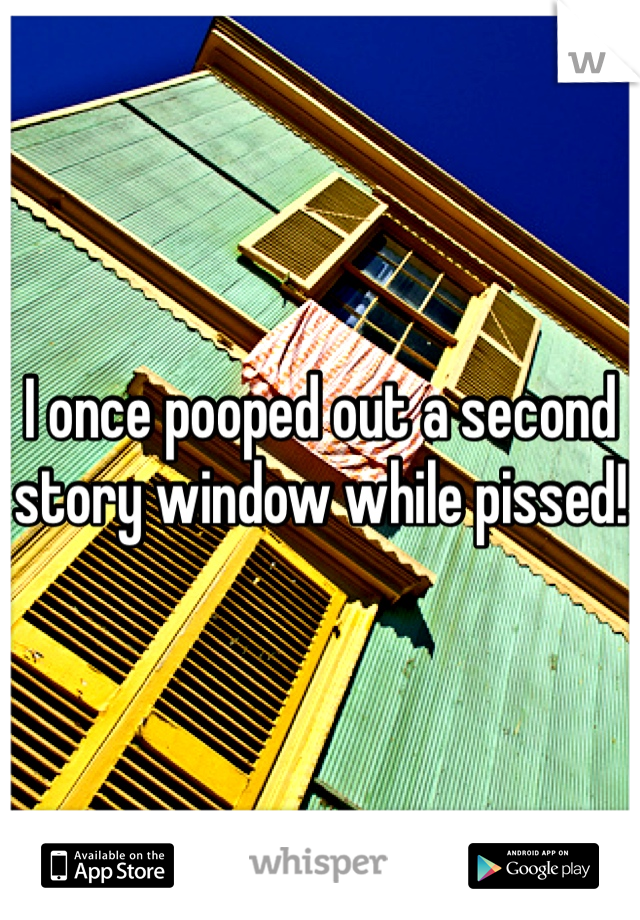I once pooped out a second story window while pissed!