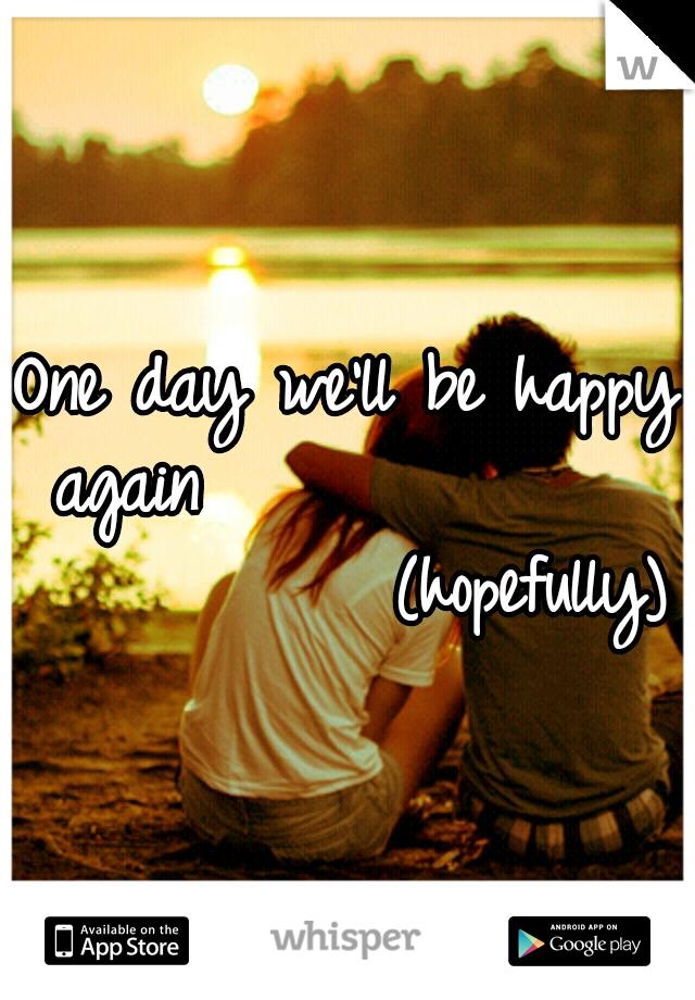 One day we'll be happy again                         (hopefully)