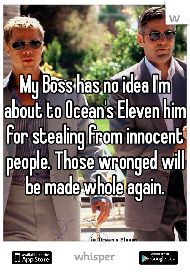My Boss has no idea I'm about to Ocean's Eleven him for stealing from innocent people. Those wronged will be made whole again.