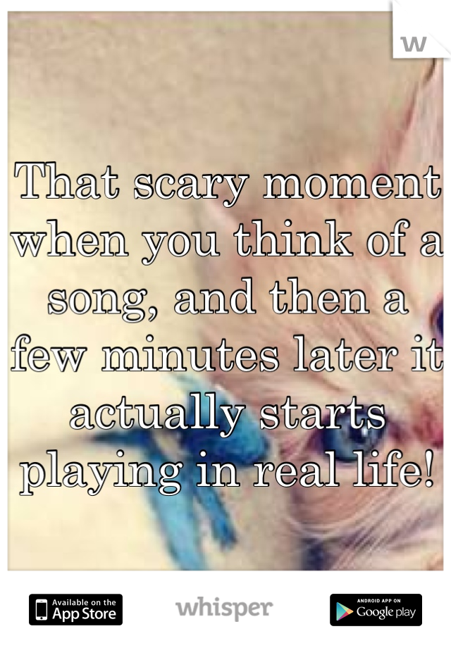 That scary moment when you think of a song, and then a few minutes later it actually starts playing in real life!